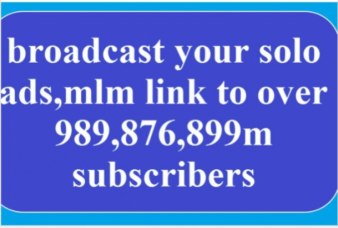 broadcast your solo ads,to over 989,876,899m subscribers